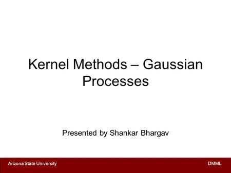 Arizona State University DMML Kernel Methods – Gaussian Processes Presented by Shankar Bhargav.