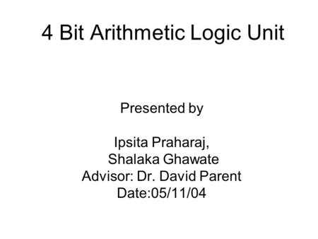 4 Bit Arithmetic Logic Unit Presented by Ipsita Praharaj, Shalaka Ghawate Advisor: Dr. David Parent Date:05/11/04.