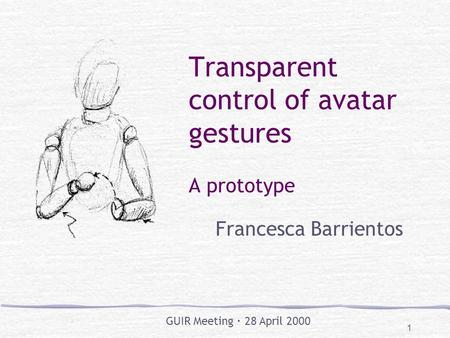 1 Transparent control of avatar gestures A prototype Francesca Barrientos GUIR Meeting  28 April 2000.