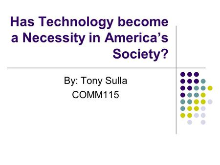 Has Technology become a Necessity in America's Society? By: Tony Sulla COMM115.