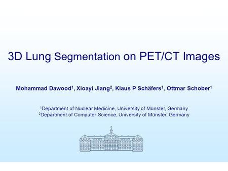 3D Lung Segmentation on PET-CT Images Mohammad Dawood et al SNM 2005 Mohammad Dawood 1, Xioayi Jiang 2, Klaus P Schäfers 1, Ottmar Schober 1 1 Department.