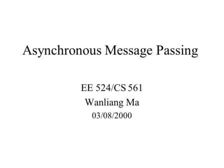 Asynchronous Message Passing EE 524/CS 561 Wanliang Ma 03/08/2000.