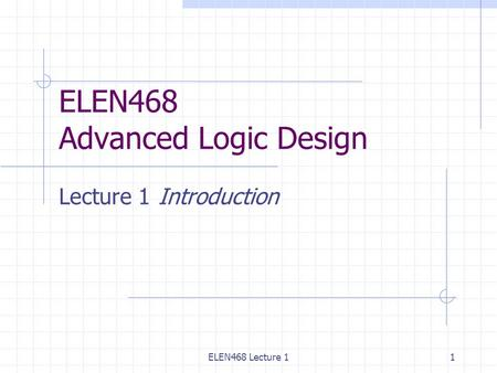 ELEN468 Lecture 11 ELEN468 Advanced Logic Design Lecture 1Introduction.