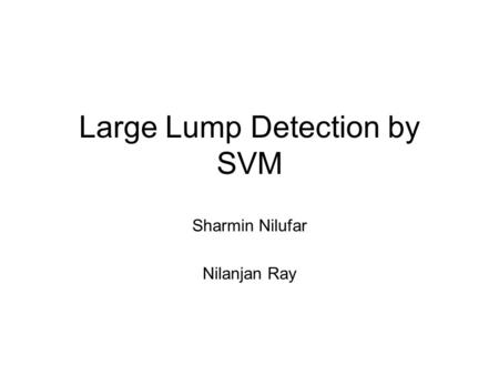 Large Lump Detection by SVM Sharmin Nilufar Nilanjan Ray.