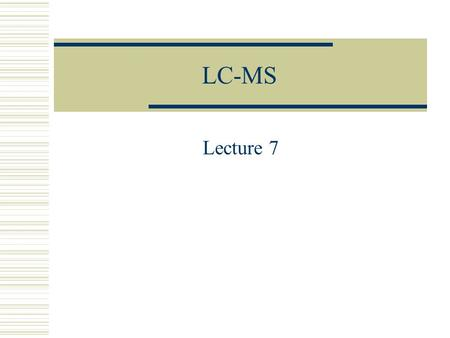 LC-MS Lecture 7. LC-MS  LC – Separation of the mixture of analytes  Interface – Separation of the analyte from the solvent  MA (mass analyzer) – separation.