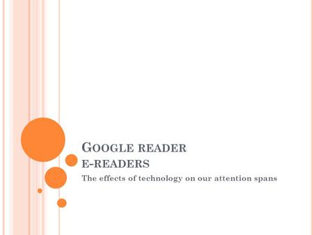 G OOGLE READER E - READERS The effects of technology on our attention spans.