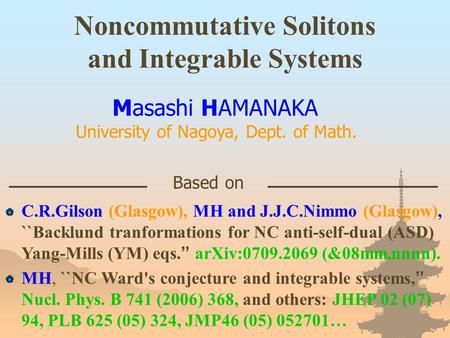 Noncommutative Solitons and Integrable Systems Masashi HAMANAKA University of Nagoya, Dept. of Math. Based on  C.R.Gilson (Glasgow), MH and J.J.C.Nimmo.