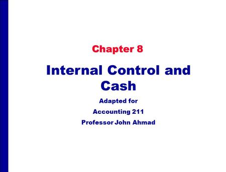 Chapter 8 Internal Control and Cash Adapted for Accounting 211 Professor John Ahmad.
