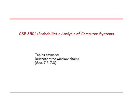 CSE 3504: Probabilistic Analysis of Computer Systems Topics covered: Discrete time Markov chains (Sec. 7.2-7.3)