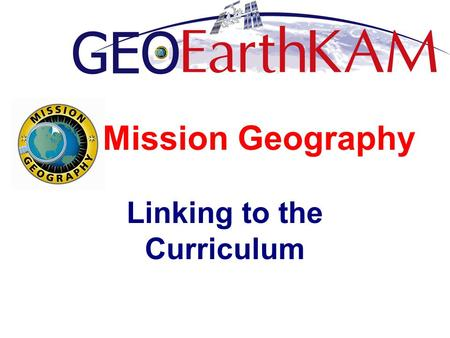 Mission Geography Linking to the Curriculum. What is Mission Geography? How can Mission Geography help anchor ISSEarthKAM to the curriculum? What are.