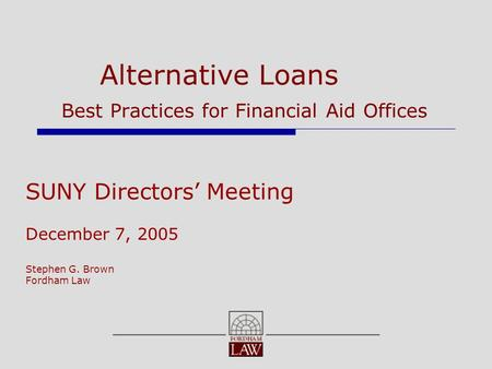 Alternative Loans Best Practices for Financial Aid Offices SUNY Directors' Meeting December 7, 2005 Stephen G. Brown Fordham Law.