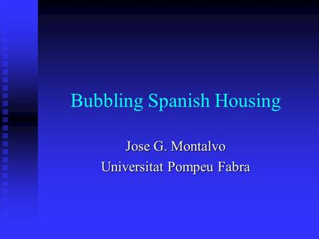 Bubbling Spanish Housing Jose G. Montalvo Universitat Pompeu Fabra.