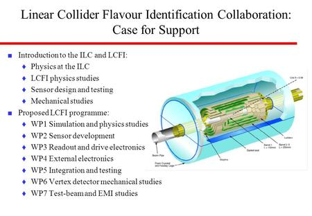 Linear Collider Flavour Identification Collaboration: Case for Support ■ Introduction to the ILC and LCFI: ♦Physics at the ILC ♦LCFI physics studies ♦Sensor.
