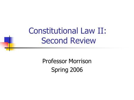 Constitutional Law II: Second Review Professor Morrison Spring 2006.