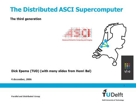4 december, 2006 1 The Distributed ASCI Supercomputer The third generation Dick Epema (TUD) (with many slides from Henri Bal) Parallel and Distributed.