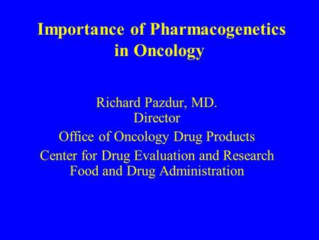 Importance of Pharmacogenetics in Oncology Richard Pazdur, MD. Director Office of Oncology Drug Products Center for Drug Evaluation and Research Food and.