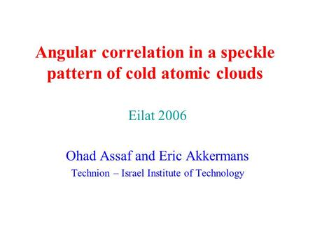 Angular correlation in a speckle pattern of cold atomic clouds Eilat 2006 Ohad Assaf and Eric Akkermans Technion – Israel Institute of Technology.