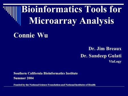 Bioinformatics Tools for Microarray Analysis Connie Wu Dr. Jim Breaux Dr. Sandeep Gulati ViaLogy Southern California Bioinformatics Institute Summer 2004.