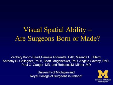 Visual Spatial Ability – Are Surgeons Born or Made? Zackary Boom-Saad, Pamela Andreatta, EdD, Miranda L. Hillard, Anthony G. Gallagher, PhD †, Scott Langenecker,