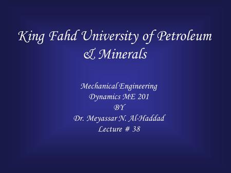 King Fahd University of Petroleum & Minerals Mechanical Engineering Dynamics ME 201 BY Dr. Meyassar N. Al-Haddad Lecture # 38.