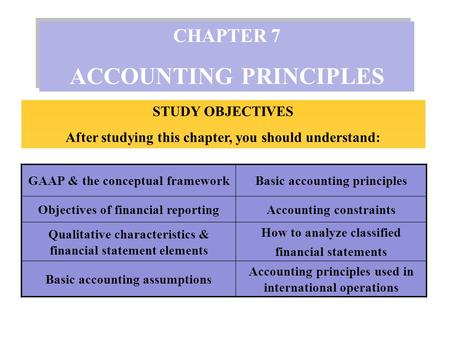 CHAPTER 7 ACCOUNTING PRINCIPLES CHAPTER 7 ACCOUNTING PRINCIPLES STUDY OBJECTIVES After studying this chapter, you should understand: GAAP & the conceptual.