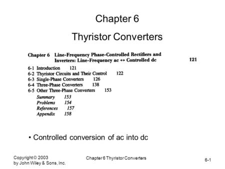 6-1 Copyright © 2003 by John Wiley & Sons, Inc. Chapter 6 Thyristor Converters Chapter 6 Thyristor Converters Controlled conversion of ac into dc.