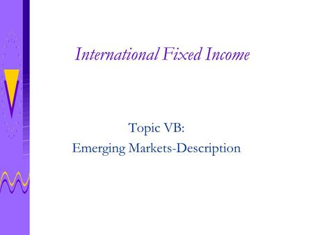 International Fixed Income Topic VB: Emerging Markets-Description.