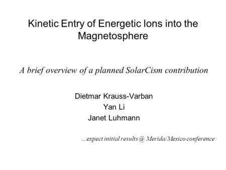 Kinetic Entry of Energetic Ions into the Magnetosphere A brief overview of a planned SolarCism contribution Dietmar Krauss-Varban Yan Li Janet Luhmann.