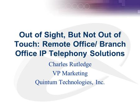 Out of Sight, But Not Out of Touch: Remote Office/ Branch Office IP Telephony Solutions Charles Rutledge VP Marketing Quintum Technologies, Inc.