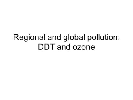 Regional and global pollution: DDT and ozone. But first, thoughts on David Battisti Historically, famines have not been caused by a lack of food! (See.