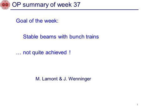 Goal of the week: Stable beams with bunch trains … not quite achieved ! 1 OP summary of week 37 M. Lamont & J. Wenninger.