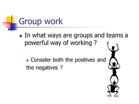 Group work In what ways are groups and teams a powerful way of working ? Consider both the positives and the negatives ?
