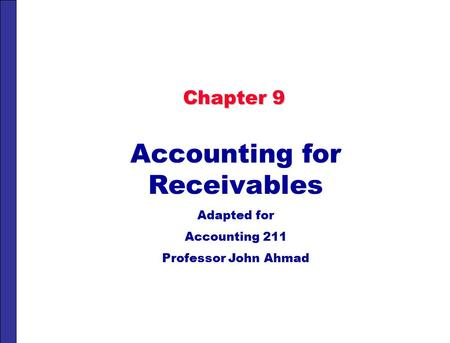 Chapter 9 Accounting for Receivables Adapted for Accounting 211 Professor John Ahmad.