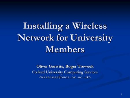 1 Installing a Wireless Network for University Members Oliver Gorwits, Roger Treweek Oxford University Computing Services