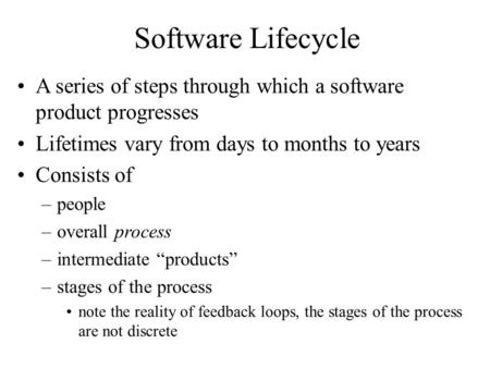 Software Lifecycle A series of steps through which a software product progresses Lifetimes vary from days to months to years Consists of –people –overall.