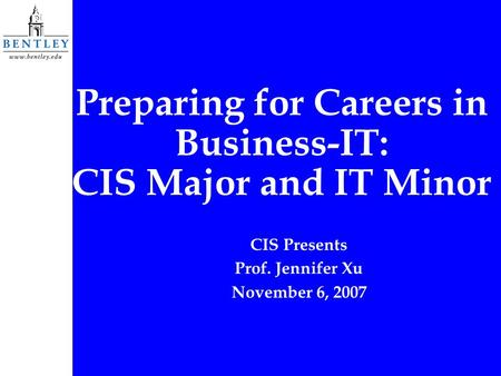 Preparing for Careers in Business-IT: CIS Major and IT Minor CIS Presents Prof. Jennifer Xu November 6, 2007.