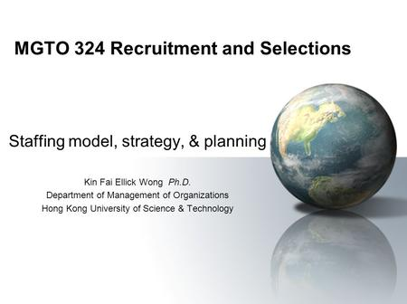 MGTO 324 Recruitment and Selections Staffing model, strategy, & planning Kin Fai Ellick Wong Ph.D. Department of Management of Organizations Hong Kong.