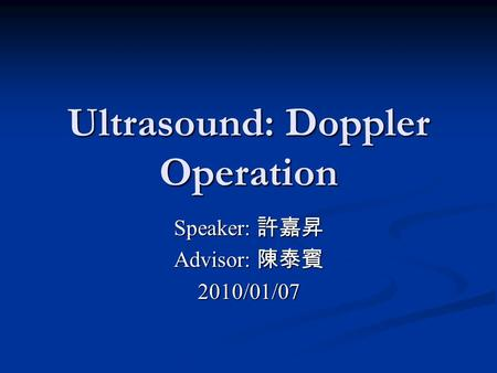 Ultrasound: Doppler Operation Speaker: 許嘉昇 Advisor: 陳泰賓 2010/01/07.