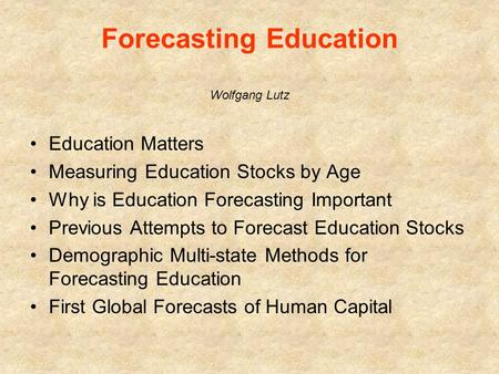 Forecasting Education Wolfgang Lutz Education Matters Measuring Education Stocks by Age Why is Education Forecasting Important Previous Attempts to Forecast.