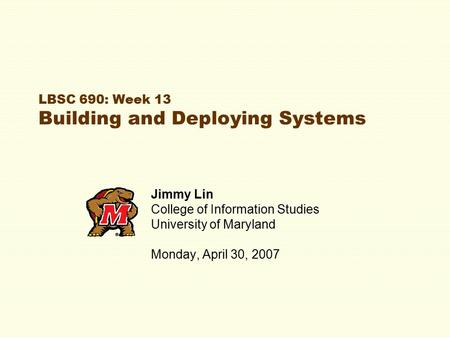 LBSC 690: Week 13 Building and Deploying Systems Jimmy Lin College of Information Studies University of Maryland Monday, April 30, 2007.