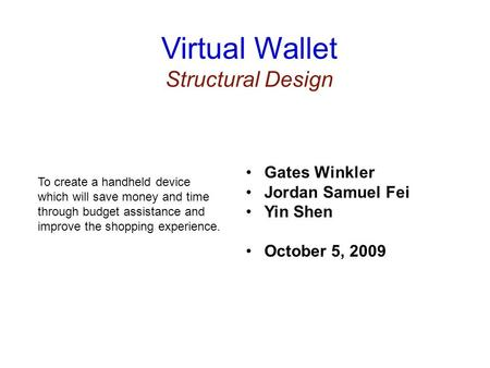 Virtual Wallet Structural Design To create a handheld device which will save money and time through budget assistance and improve the shopping experience.