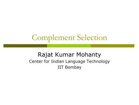 Complement Selection Rajat Kumar Mohanty Center for Indian Language Technology IIT Bombay.