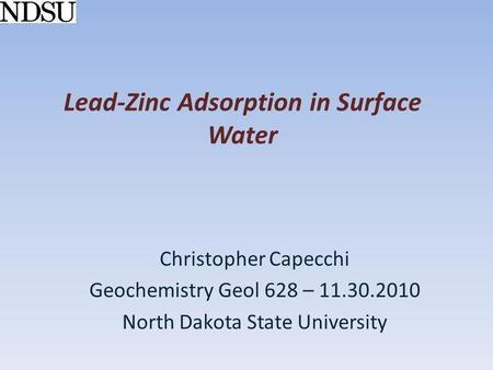 Lead-Zinc Adsorption in Surface Water Christopher Capecchi Geochemistry Geol 628 – 11.30.2010 North Dakota State University.