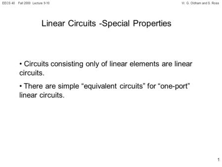 W. G. Oldham and S. RossEECS 40 Fall 2000 Lecture 9-10 1 Linear Circuits -Special Properties Circuits consisting only of linear elements are linear circuits.
