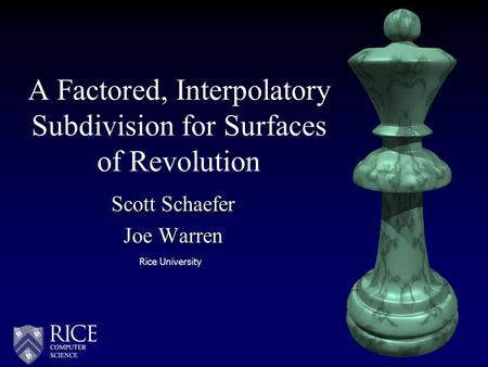 Scott Schaefer Joe Warren A Factored, Interpolatory Subdivision for Surfaces of Revolution Rice University.