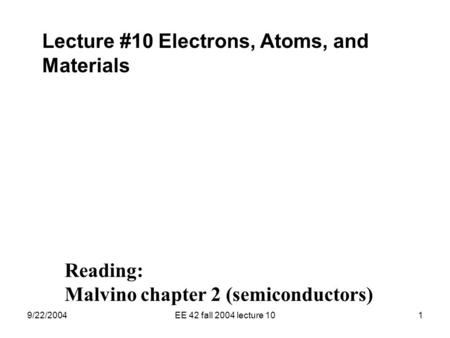 9/22/2004EE 42 fall 2004 lecture 101 Lecture #10 Electrons, Atoms, and Materials Reading: Malvino chapter 2 (semiconductors)