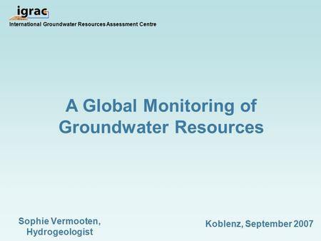A Global Monitoring of Groundwater Resources International Groundwater Resources Assessment Centre Sophie Vermooten, Hydrogeologist Koblenz, September.