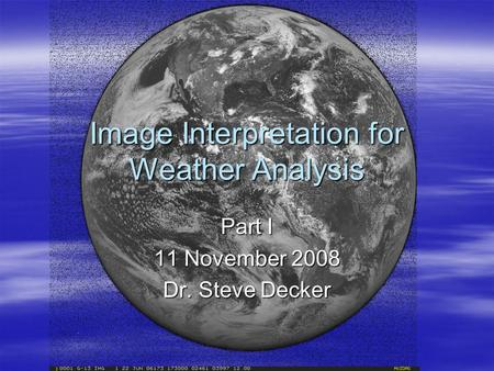Image Interpretation for Weather Analysis Part I 11 November 2008 Dr. Steve Decker.