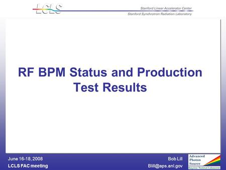 Bob Lill LCLS FAC June 16-18, 2008 RF BPM Status and Production Test Results.
