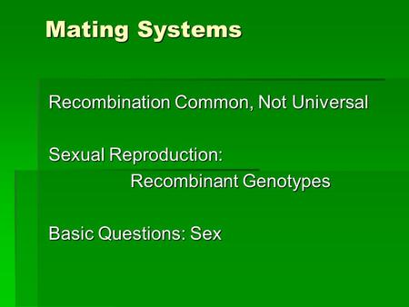 Mating Systems Recombination Common, Not Universal Sexual Reproduction: Recombinant Genotypes Basic Questions: Sex.